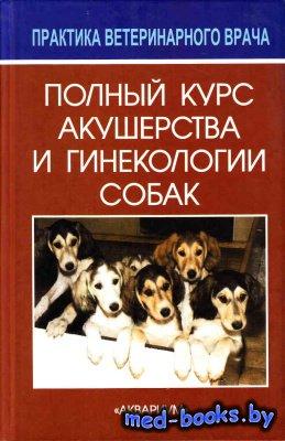 Полный курс акушерства и гинекологии собак - Аллен В.Э. - 2006 год