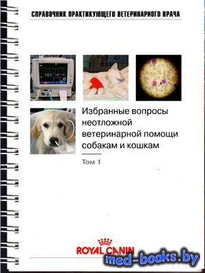 Избранные вопросы неотложной ветеринарной помощи собакам и кошкам. Том 1 -  ...