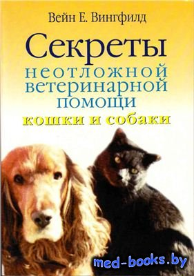 Секреты неотложной ветеринарной помощи. Кошки и собаки - Вингфилд Вейн Е. - ...