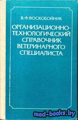 Организационно-технологический справочник ветеринарного специалиста - Воско ...