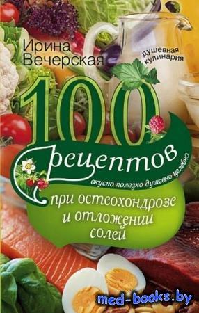 Ирина Вечерская - 100 рецептов при остеохондрозе и отложении солей. Вкусно, ...