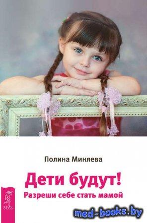 Дети будут! Разреши себе стать мамой - Полина Миняева - 2017 год