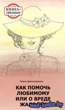 Как помочь любимому, или О вреде жалости. Книга-тренинг - Лиана Димитрошкин ...