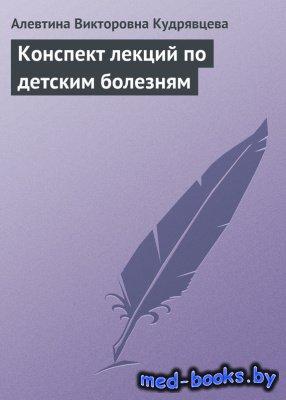 Конспект лекций по детским болезням - Кудрявцева А.В. - 2009 год