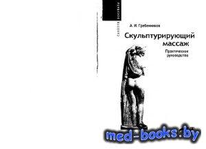 Скульптурирующий массаж. Практическое руководство - Гребенников А.И. - 2007 ...
