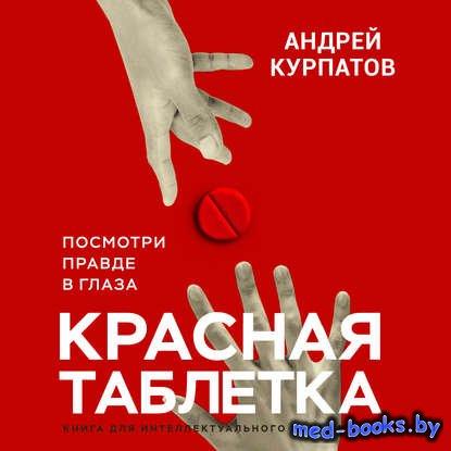 Красная таблетка. Посмотри правде в глаза - Андрей Курпатов - 2018 год