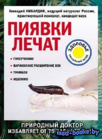 Геннадий Кибардин - Пиявки лечат. Природный доктор избавляет от 75 заболева ...