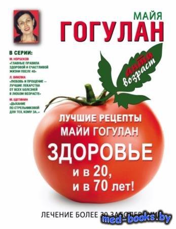 Майя Гогулан - Лучшие рецепты Майи Гогулан. Здоровье и в 20 и в 70 лет!