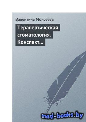 Терапевтическая стоматология. Конспект лекций - Моисеева В. - 2013 год