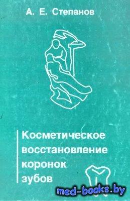 Косметическое восстановление коронок зубов - Степанов А.Е. - 1999 год