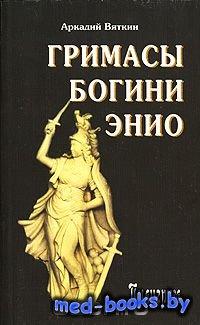 Гримасы богини Энио - Аркадий Вяткин - 2007 год