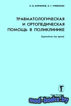 Травматологическая и ортопедическая помощь в поликлинике - Корнилов Н.В., Г ...