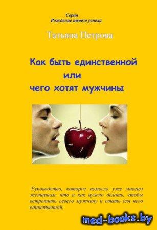 Как быть единственной, или Чего хотят мужчины - Татьяна Петрова - 2013 год