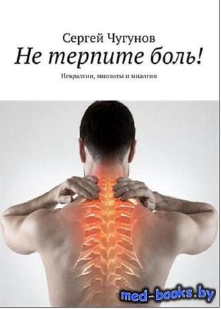 Сергей Чугунов - Не терпите боль! Невралгии, миозиты и миалгии