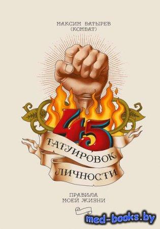 45 татуировок личности. Правила моей жизни - Максим Батырев - 2019 год