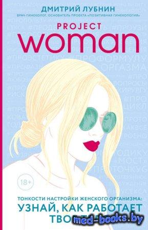 Project woman. Тонкости настройки женского организма: узнай, как работает т ...