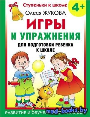Игры и упражнения для подготовки ребёнка к школе 4+ - Жукова Олеся - 2011 г ...
