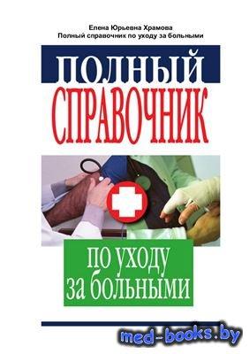 Полный справочник по уходу за больными - Храмова Е. - 2011 год