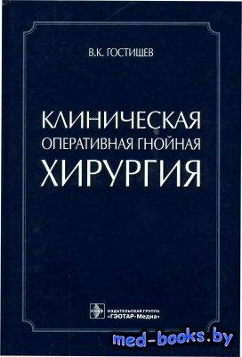 Клиническая оперативная гнойная хирургия - Гостищев В.К. - 2015 год