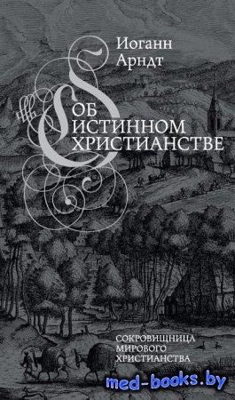 Об истинном христианстве - Иоганн Арндт - 1605-1609 гг