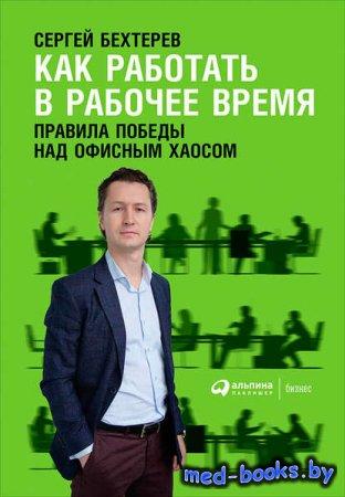 Как работать в рабочее время: Правила победы над офисным хаосом - Сергей Бе ...