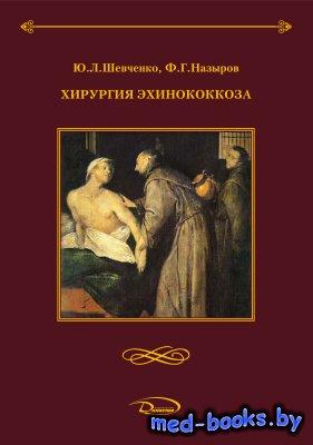 Хирургия эхинококкоза - Шевченко Ю.Л., Назыров Ф.Г. - 2016 год
