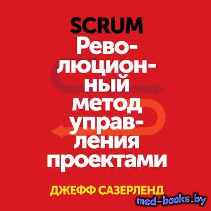 Scrum. Революционный метод управления проектами - Джефф Сазерленд - 2014 го ...