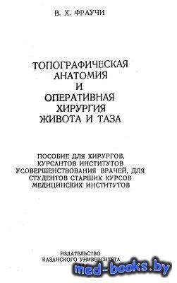 Топографическая анатомия и оперативная хирургия живота и таза - Фраучи В.Х. ...