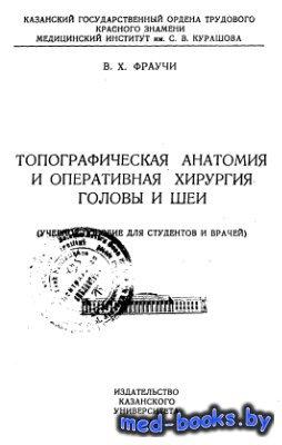 Топографическая анатомия и оперативная хирургия головы и шеи - Фраучи В.Х.  ...