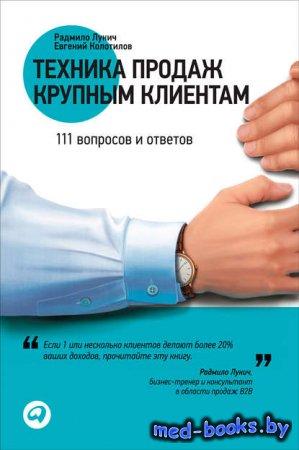 Техника продаж крупным клиентам. 111 вопросов и ответов - Радмило Лукич, Ев ...