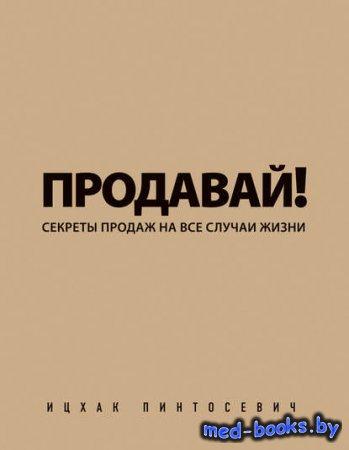 Продавай! Секреты продаж на все случаи жизни - Ицхак Пинтосевич - 2014 год