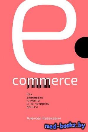 E-commerce. Как завоевать клиента и не потерять деньги - Алексей Казакевич  ...