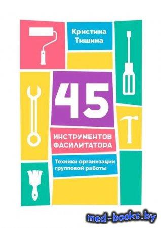 45 инструментов фасилитатора. Техники организации групповой работы - Кристи ...