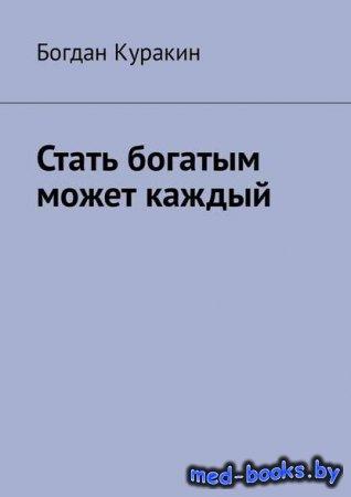 Стать богатым может каждый - Богдан Куракин - 2018 год