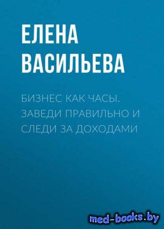 Бизнес как часы. Заведи правильно и следи за доходами - Елена Васильева - 2 ...