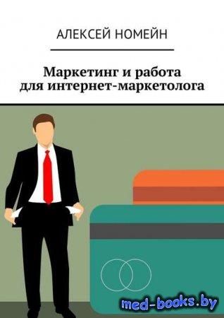 Маркетинг и работа для интернет-маркетолога - Алексей Номейн - 2018 год