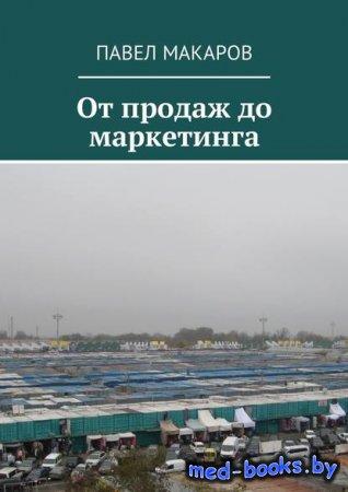 От продаж до маркетинга - Павел Макаров - 2018 год