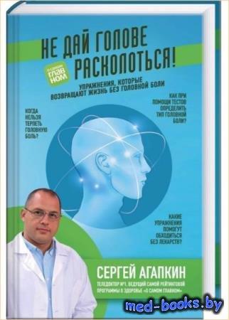 Сергей Агапкин - Не дай голове расколоться! Упражнения, которые возвращают  ...