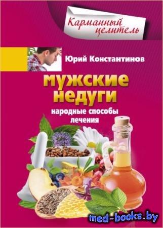 Юрий Константинов - Мужские недуги. Народные способы их лечения