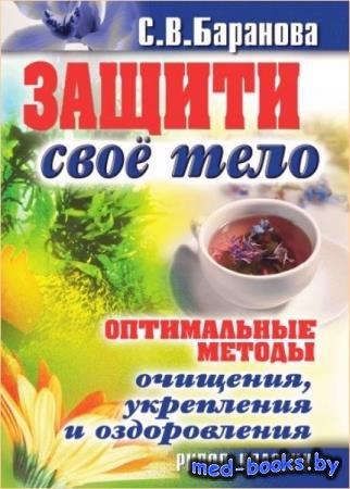 Баранова С.В. - Защити свое тело. Оптимальные методы очищения, укрепления и ...