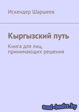 Кыргызский путь. Книга для лиц, принимающих решения - Искендер Шеримбекович ...