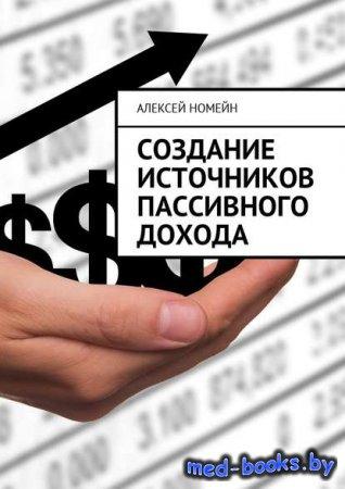 Создание источников пассивного дохода - Алексей Номейн - 2017 год