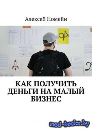 Как получить деньги на малый бизнес - Алексей Номейн - 2017 год