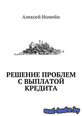 Решение проблем с выплатой кредита - Алексей Номейн - 2017 год