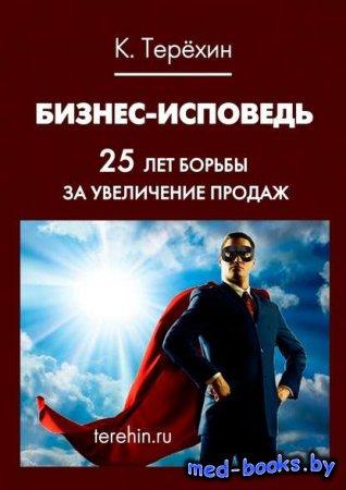 Бизнес-исповедь. 25 лет борьбы за увеличение продаж - Константин Терехин -  ...
