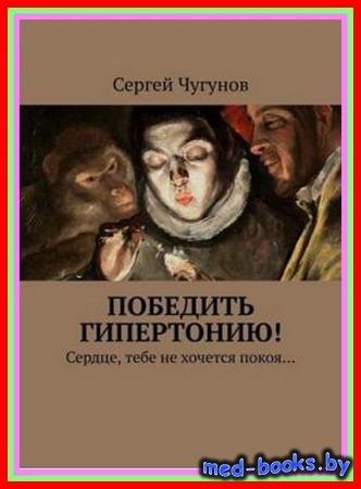 Сергей Чугунов - Победить гипертонию! Сердце, тебе не хочется покоя…