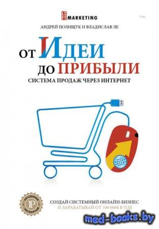 От идеи до прибыли. Система продаж через интернет - Андрей Полищук, Владисл ...