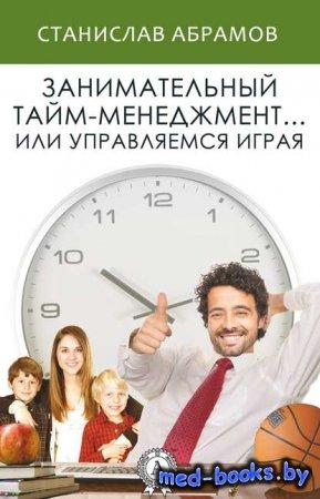 Занимательный тайм-менеджмент … или Управляемся играя - Станислав Абрамов - ...