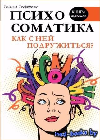 Татьяна Трофименко - Психосоматика. Как с ней подружиться?