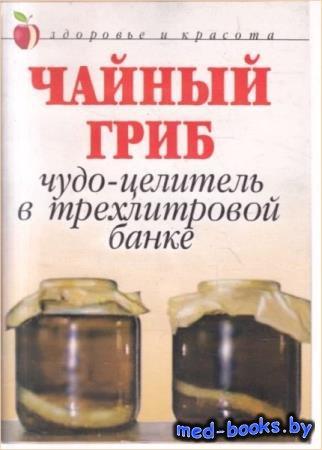 Щеглова А.В. - Чайный гриб: Чудо-целитель в трехлитровой банке
